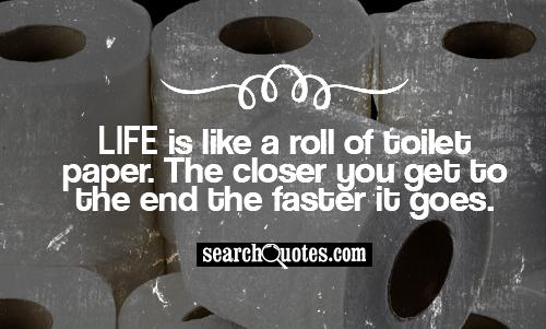 Life is like toliet paper